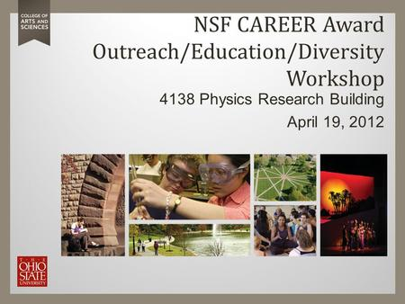NSF CAREER Award Outreach/Education/Diversity Workshop 4138 Physics Research Building April 19, 2012.