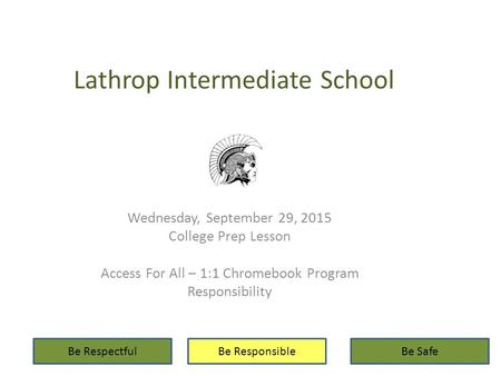 Lathrop Intermediate School Wednesday, September 29, 2015 College Prep Lesson Access For All – 1:1 Chromebook Program Responsibility Be RespectfulBe ResponsibleBe.