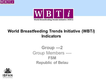 World Breastfeeding Trends Initiative (WBTi) Indicators Group ---2 Group Members ---- FSM Republic of Belau.