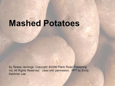 Mashed Potatoes By Teresa Jennings Copyright ©2006 Plank Road Publishing, Inc. All Rights Reserved. Used with permission. PPT by Emily Kelchner Lee.