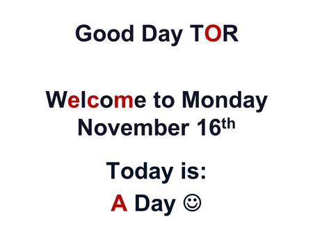 Good Day TOR Welcome to Monday November 16 th Today is: A Day.
