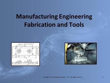 Manufacturing Engineering Fabrication and Tools Copyright © Texas Education Agency, 2013. All rights reserved. 1.