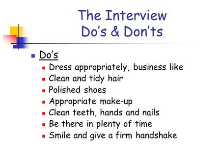 The Interview Do's & Don'ts Do's Dress appropriately, business like Clean and tidy hair Polished shoes Appropriate make-up Clean teeth, hands and nails.