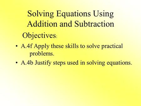 Solving Equations Using Addition and Subtraction A.4f Apply these skills to solve practical problems. A.4b Justify steps used in solving equations. Objectives.