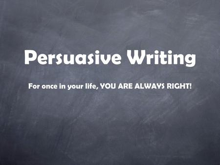 Persuasive Writing For once in your life, YOU ARE ALWAYS RIGHT!