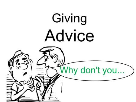 Giving Advice Why don't you.... When do you need advice? You need advice when you have a. problem.