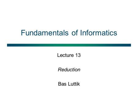 Fundamentals of Informatics Lecture 13 Reduction Bas Luttik.