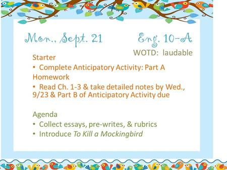 Mon., Sept. 21Eng. 10-A WOTD: laudable Starter Complete Anticipatory Activity: Part A Homework Read Ch. 1-3 & take detailed notes by Wed., 9/23 & Part.