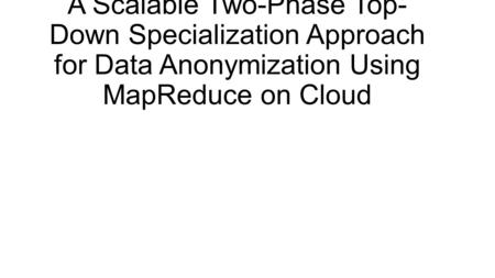 A Scalable Two-Phase Top-Down Specialization Approach for Data Anonymization Using MapReduce on Cloud.