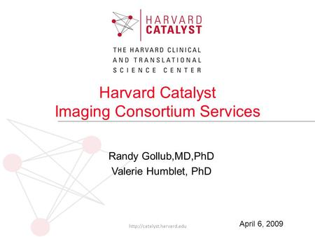 Harvard Catalyst Imaging Consortium Services Randy Gollub,MD,PhD Valerie Humblet, PhD  April 6, 2009.