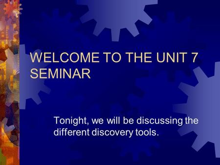 WELCOME TO THE UNIT 7 SEMINAR Tonight, we will be discussing the different discovery tools.