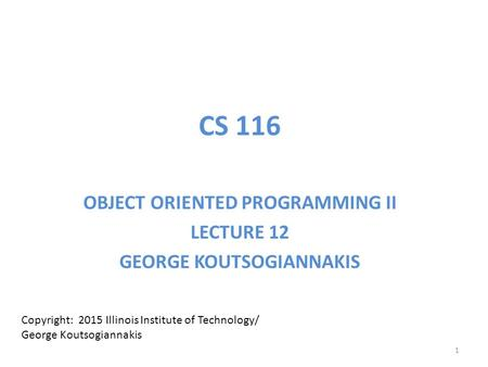 CS 116 OBJECT ORIENTED PROGRAMMING II LECTURE 12 GEORGE KOUTSOGIANNAKIS Copyright: 2015 Illinois Institute of Technology/ George Koutsogiannakis 1.