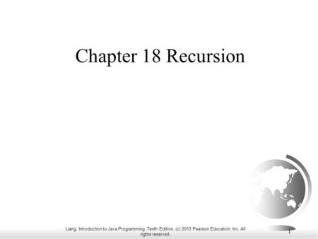 Liang, Introduction to Java Programming, Tenth Edition, (c) 2013 Pearson Education, Inc. All rights reserved. 1 Chapter 18 Recursion.