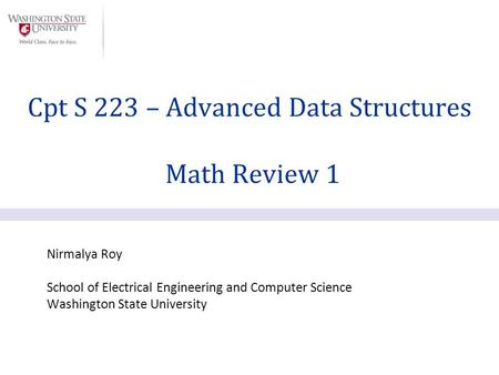 Nirmalya Roy School of Electrical Engineering and Computer Science Washington State University Cpt S 223 – Advanced Data Structures Math Review 1.