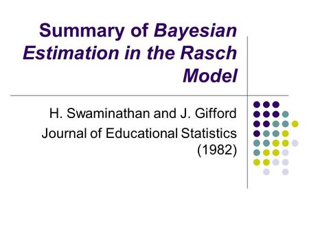 Summary of Bayesian Estimation in the Rasch Model H. Swaminathan and J. Gifford Journal of Educational Statistics (1982)