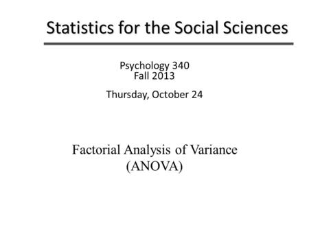 Statistics for the Social Sciences Psychology 340 Fall 2013 Thursday, October 24 Factorial Analysis of Variance (ANOVA)