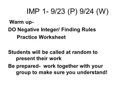 IMP 1- 9/23 (P) 9/24 (W) Warm up- DO Negative Integer/ Finding Rules Practice Worksheet Students will be called at random to present their work Be prepared-