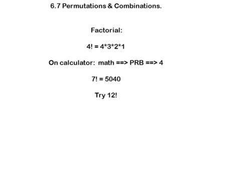 6.7 Permutations & Combinations. Factorial: 4! = 4*3*2*1 On calculator: math ==> PRB ==> 4 7! = 5040 Try 12!