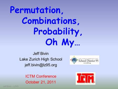 Jeff Bivin -- LZHS Permutation, Combinations, Probability, Oh My… Jeff Bivin Lake Zurich High School ICTM Conference October 21, 2011.