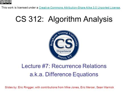 CS 312: Algorithm Analysis Lecture #7: Recurrence Relations a.k.a. Difference Equations Slides by: Eric Ringger, with contributions from Mike Jones, Eric.