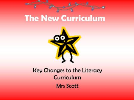 The New Curriculum Key Changes to the Literacy Curriculum Mrs Scott.