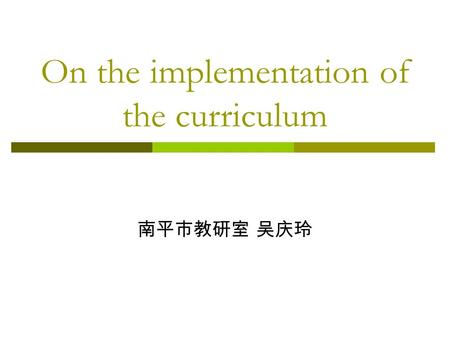 On the implementation of the curriculum 南平市教研室 吴庆玲.