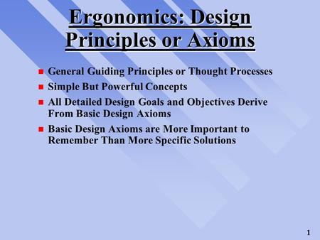1 Ergonomics: Design Principles or Axioms n General Guiding Principles or Thought Processes n Simple But Powerful Concepts n All Detailed Design Goals.