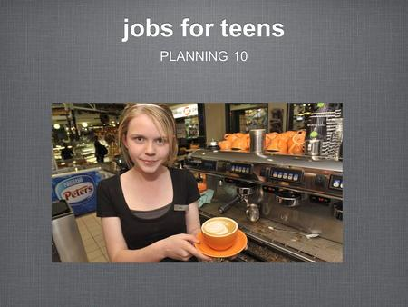 Jobs for teens PLANNING 10. 2 common jobs for teens CUSTOMER SERVICE MANUAL LABOUR.