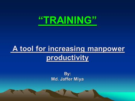 """TRAINING"" A tool for increasing manpower productivity By: Md. Jaffer Miya."