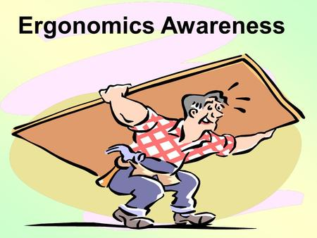 Ergonomics Awareness. Goals At the end of this presentation you will be better able to: 1.Describe the concept and purpose of ergonomics. 2.Identify personal,