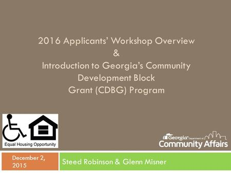 2016 Applicants' Workshop Overview & Introduction to Georgia's Community Development Block Grant (CDBG) Program Steed Robinson & Glenn Misner  December.