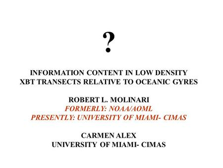 ? INFORMATION CONTENT IN LOW DENSITY XBT TRANSECTS RELATIVE TO OCEANIC GYRES ROBERT L. MOLINARI FORMERLY: NOAA/AOML PRESENTLY: UNIVERSITY OF MIAMI- CIMAS.