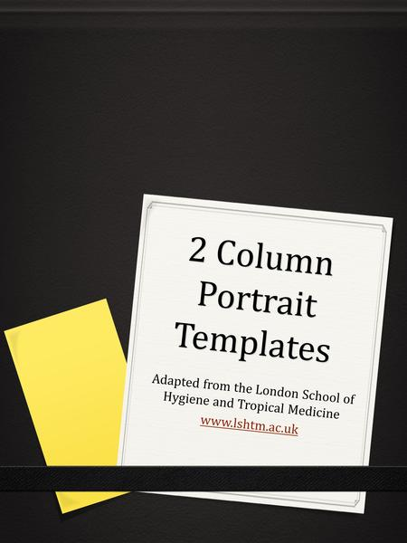 2 Column Portrait Templates Adapted from the London School of Hygiene and Tropical Medicine www.lshtm.ac.uk.