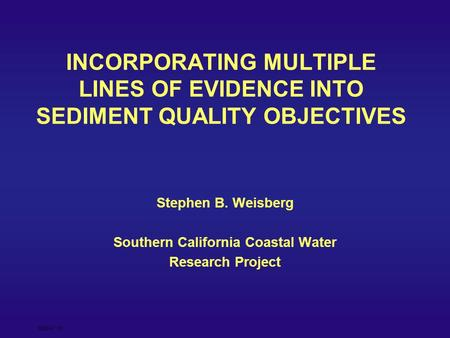 SQO 4/7/05 INCORPORATING MULTIPLE LINES OF EVIDENCE INTO SEDIMENT QUALITY OBJECTIVES Stephen B. Weisberg Southern California Coastal Water Research Project.