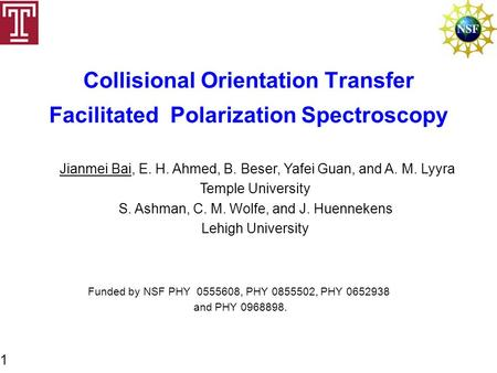 Collisional Orientation Transfer Facilitated Polarization Spectroscopy Jianmei Bai, E. H. Ahmed, B. Beser, Yafei Guan, and A. M. Lyyra Temple University.