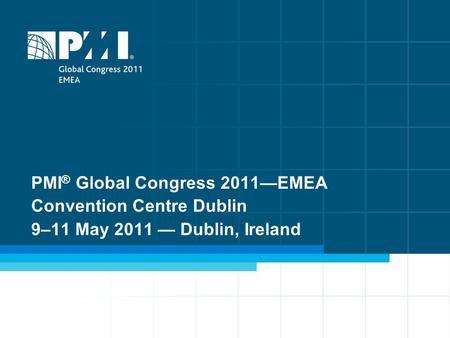 1 PMI ® Global Congress 2011—EMEA Convention Centre Dublin 9–11 May 2011 — Dublin, Ireland.