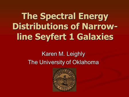 The Spectral Energy Distributions of Narrow- line Seyfert 1 Galaxies Karen M. Leighly The University of Oklahoma.