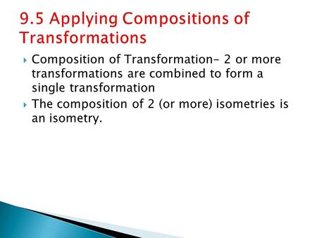  Composition of Transformation- 2 or more transformations are combined to form a single transformation  The composition of 2 (or more) isometries is.