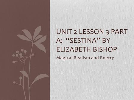 "Magical Realism and Poetry UNIT 2 LESSON 3 PART A: ""SESTINA"" BY ELIZABETH BISHOP."