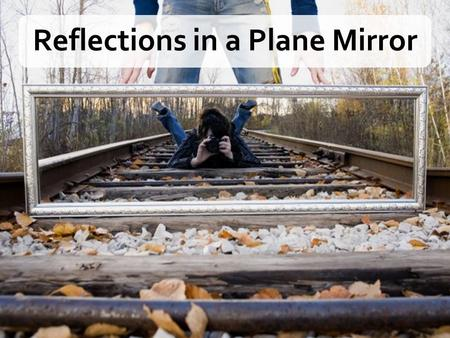 Reflections in a Plane Mirror. MatterTransparentTranslucentOpaque Effect on incident light Transmits Transmits some Absorbs or reflects Effect on visibility.