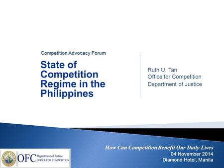 How Can Competition Benefit Our Daily Lives 04 November 2014 Diamond Hotel, Manila Ruth U. Tan Office for Competition Department of Justice State of Competition.