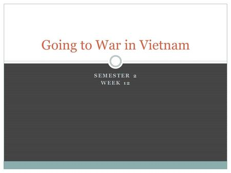 SEMESTER 2 WEEK 12 Going to War in Vietnam. The Vietcong is Born After Ngo Dinh Diem refused to hold Nat'l elections, Ho Chi Minh & his followers began.