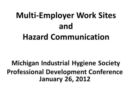 Multi-Employer Work Sites and Hazard Communication Michigan Industrial Hygiene Society Professional Development Conference January 26, 2012.