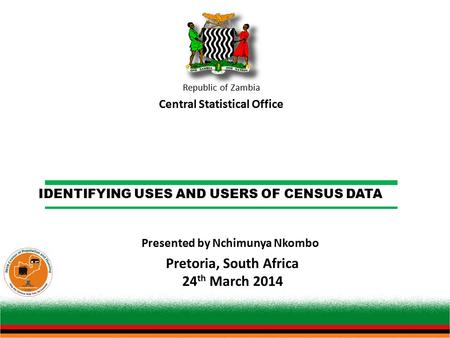 IDENTIFYING USES AND USERS OF CENSUS DATA Republic of Zambia Central Statistical Office Pretoria, South Africa 24 th March 2014 Presented by Nchimunya.