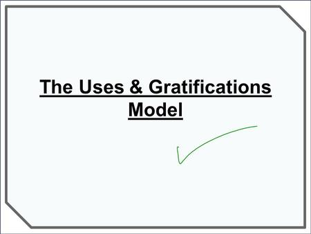 The Uses & Gratifications Model. Uses & Gratifications theory Katz & Blumler's Uses & Gratifications Model proposes that the media has 4 main 'uses' for.