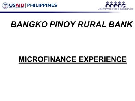 BANGKO PINOY RURAL BANK MICROFINANCE EXPERIENCE. OUTLINE OF PRESENTATION  Bank Profile  Previous Microfinance Experience  Present Microfinance Experience.