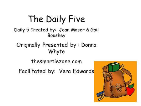 The Daily Five Daily 5 Created by: Joan Moser & Gail Boushey Originally Presented by : Donna Whyte thesmartiezone.com Facilitated by: Vera Edwards.