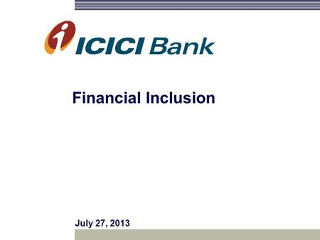 July 27, 2013 Financial Inclusion. Agenda ICICI Bank in Madhya Pradesh Creating Reach : Gramin Branches, CSPs and SHGs Awards and Recognition ICICI Bank's.