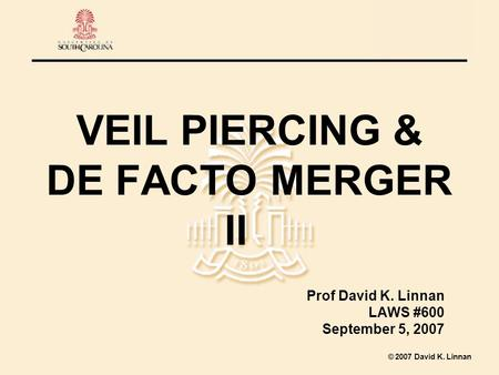 2007 David K. Linnan VEIL PIERCING & DE FACTO MERGER II Prof David K. Linnan LAWS #600 September 5, 2007.