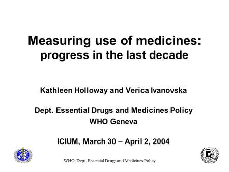 WHO, Dept. Essential Drugs and Medicines Policy Measuring use of medicines: progress in the last decade Kathleen Holloway and Verica Ivanovska Dept. Essential.